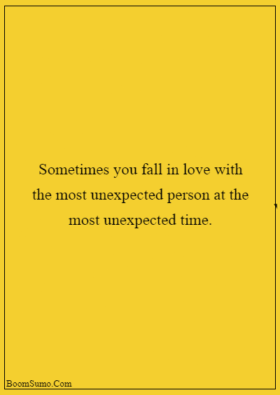 45 heart touching relationship quotes about life - Sometimes you fall in love with the most unexpected person at the most unexpected time.