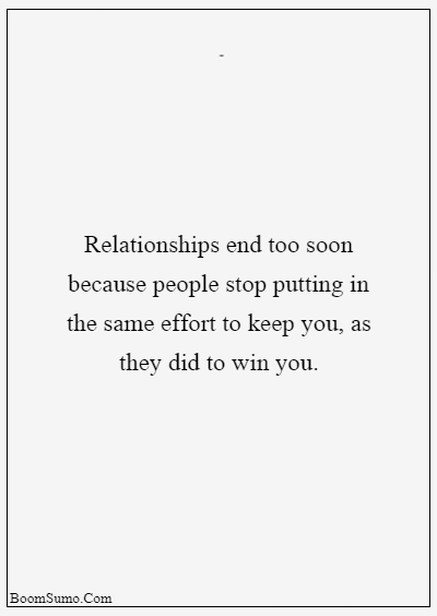 45 heart touching relationship quotes about life - Relationships end too soon because people stop putting in the same effort to keep you, as they did to win you.
