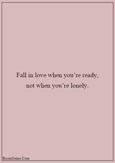 45 heart touching relationship quotes about life - Fall in love when you're ready, not when you're lonely.