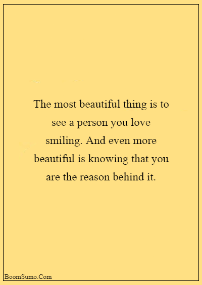 45 heart touching relationship quotes about life - The most beautiful thing is to see a person you love smiling. And even more beautiful is knowing that you are the reason behind it.