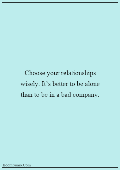 45 heart touching relationship quotes about life - Choose your relationships wisely. It's better to be alone than to be in a bad company.