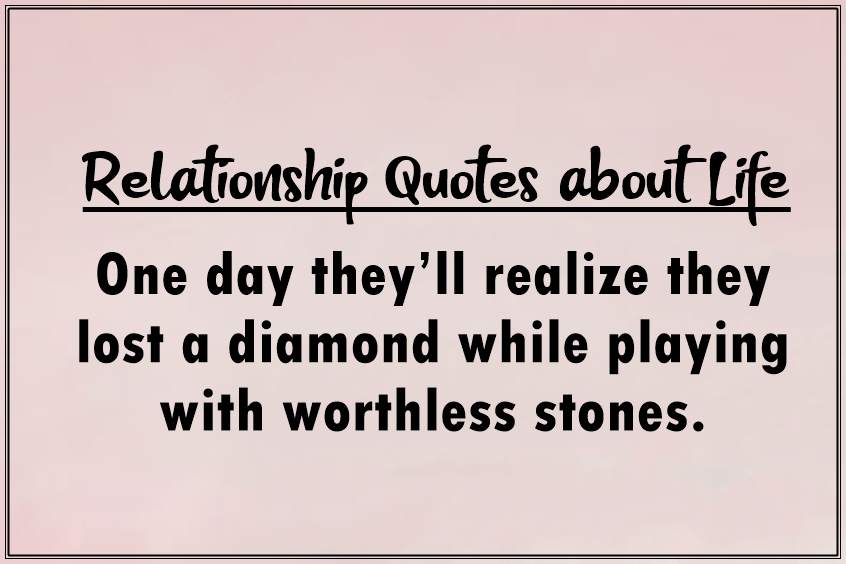 45 heart touching relationship quotes about life - One day they'll realize they lost a diamond while playing with worthless stones.