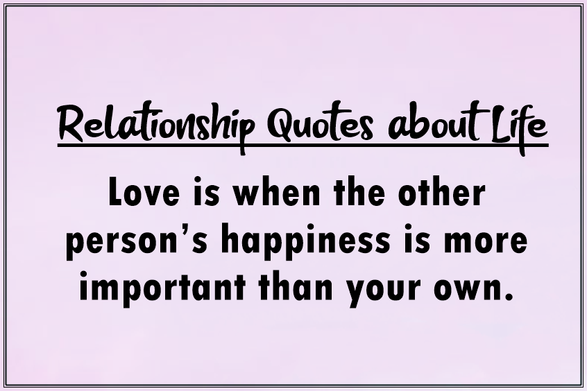 45 heart touching relationship quotes about life - Love is when the other person's happiness is more important than your own.