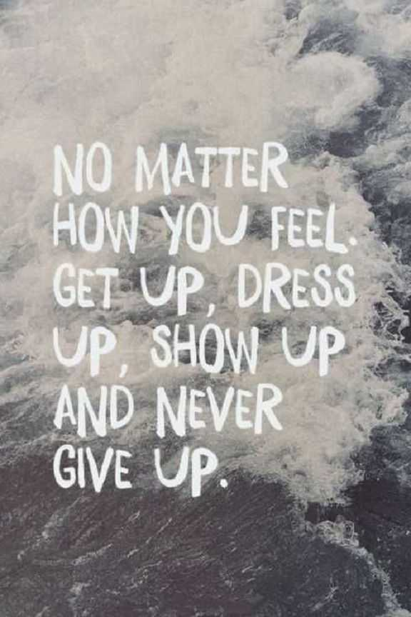 Encourage quotes of the day inspirational No Matter How You Feel, Get Up