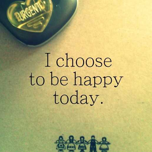 Positive Quotes About Happy I Choose To Be Happy