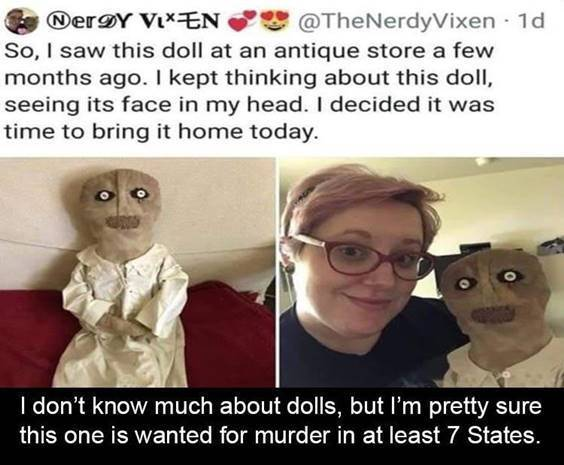 """Funniest Memes Of All Time """"So, I saw this doll at an antique store a few months ago. I kept thinking about this doll, seeing its face in my head. I decided it was time to bring it home today. I don't know much about dolls, but I'm pretty sure this one is wanted for murder in at least 7 states."""" width="""