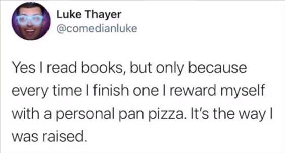"""The Funniest Memes In The World """"Yes I read books, but only because every time I finish one I reward myself with a personal pan pizza. It's the way I was raised."""" width="""