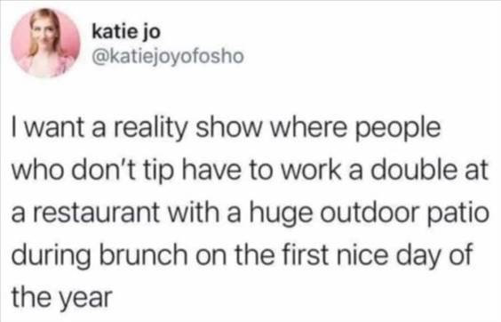 """Most Hilarious Memes """"I want a reality show where people who don't tip have to work a double at a restaurant with a huge outdoor patio during brunch on the first nice day of the year"""" width="""